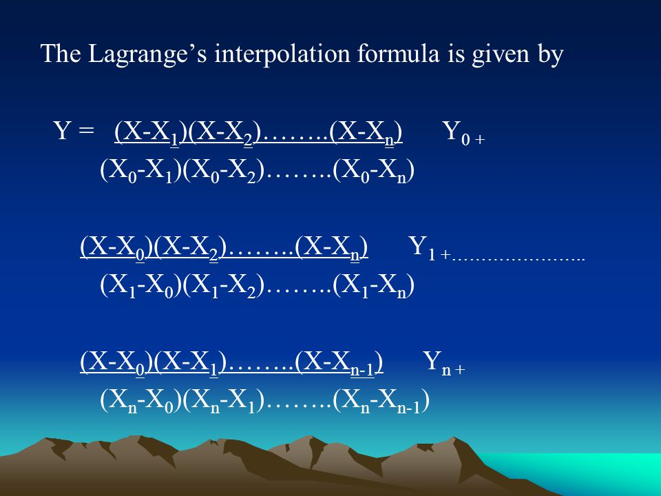 The Lagrange's interpolation formula is given by Y = (X-X 1 )(X-X 2 )……..(X-X n ) Y 0 + (X 0 -X 1 )(X 0 -X 2 )……..(X 0 -X n ) (X-X 0 )(X-X 2 )……..(X-X n ) Y 1 +…………………..
