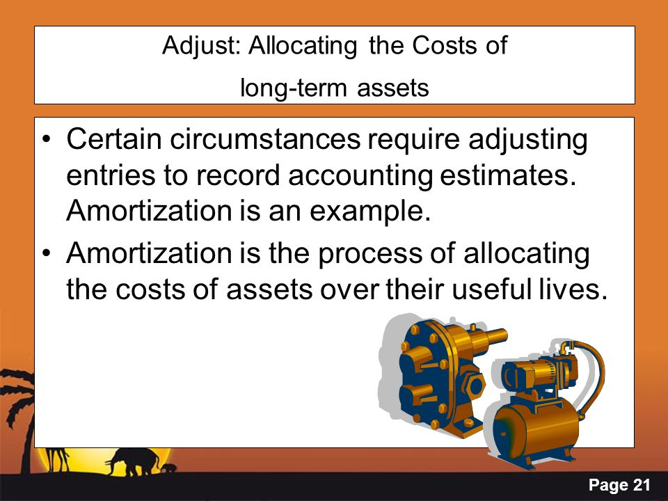 Page 21 Adjust: Allocating the Costs of long-term assets Certain circumstances require adjusting entries to record accounting estimates. Amortization