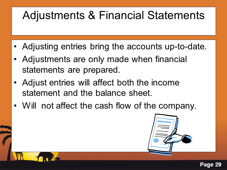 Page 29 Adjustments & Financial Statements Adjusting entries bring the accounts up-to-date. Adjustments are only made when financial statements are pr