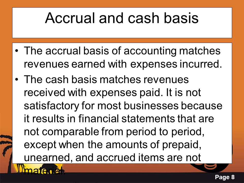 Page 8 Accrual and cash basis The accrual basis of accounting matches revenues earned with expenses incurred. The cash basis matches revenues received