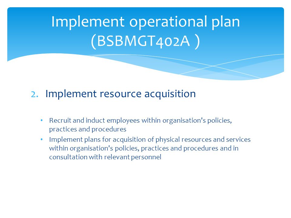 3.Monitor operational performance Monitor performance systems and processes to assess progress in achieving profit/productivity plans and targets Analyse and use budget and actual financial information to monitor profit/productivity performance Identify unsatisfactory performance and take prompt action to rectify the situation according to organisational policies  Continued on next page Implement operational plan (BSBMGT402A )