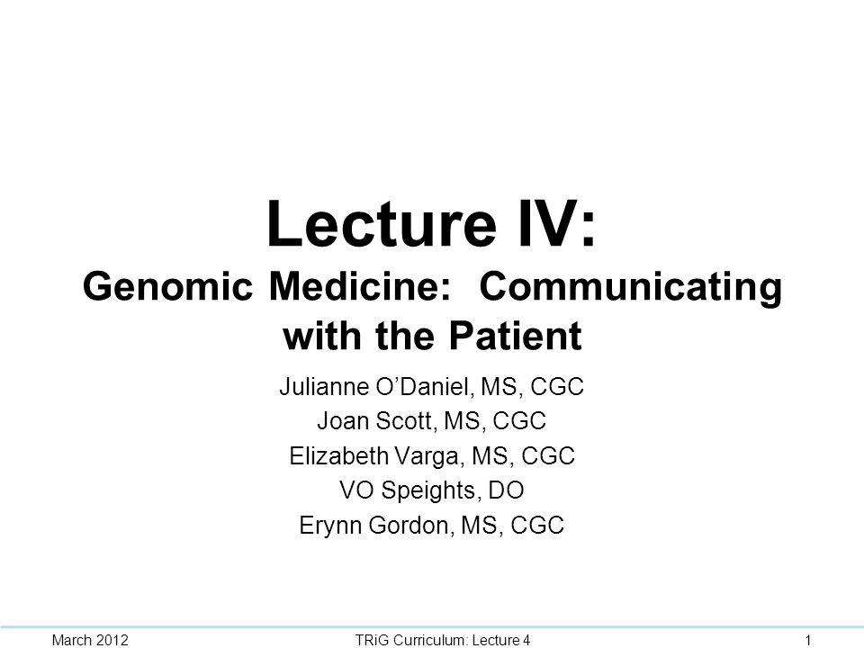 Lecture IV: Genomic Medicine: Communicating with the Patient Julianne O'Daniel, MS, CGC Joan Scott, MS, CGC Elizabeth Varga, MS, CGC VO Speights, DO E