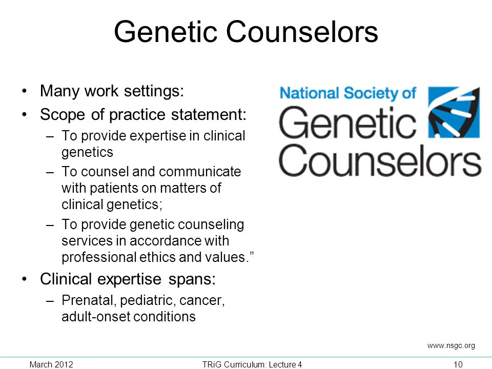 Genetic Counselors Many work settings: Scope of practice statement: –To provide expertise in clinical genetics –To counsel and communicate with patien