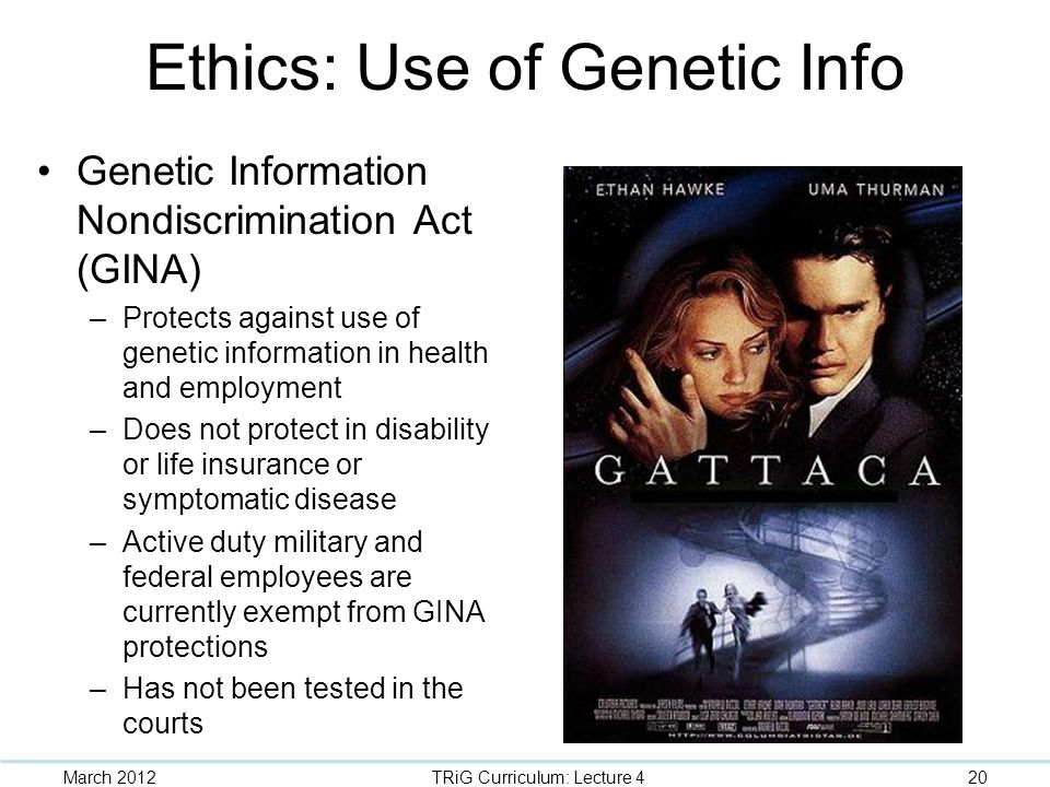 Ethics: Use of Genetic Info Genetic Information Nondiscrimination Act (GINA) –Protects against use of genetic information in health and employment –Do