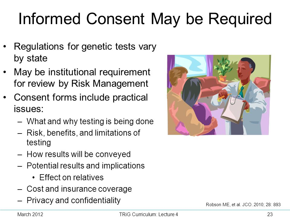 Informed Consent May be Required Regulations for genetic tests vary by state May be institutional requirement for review by Risk Management Consent fo