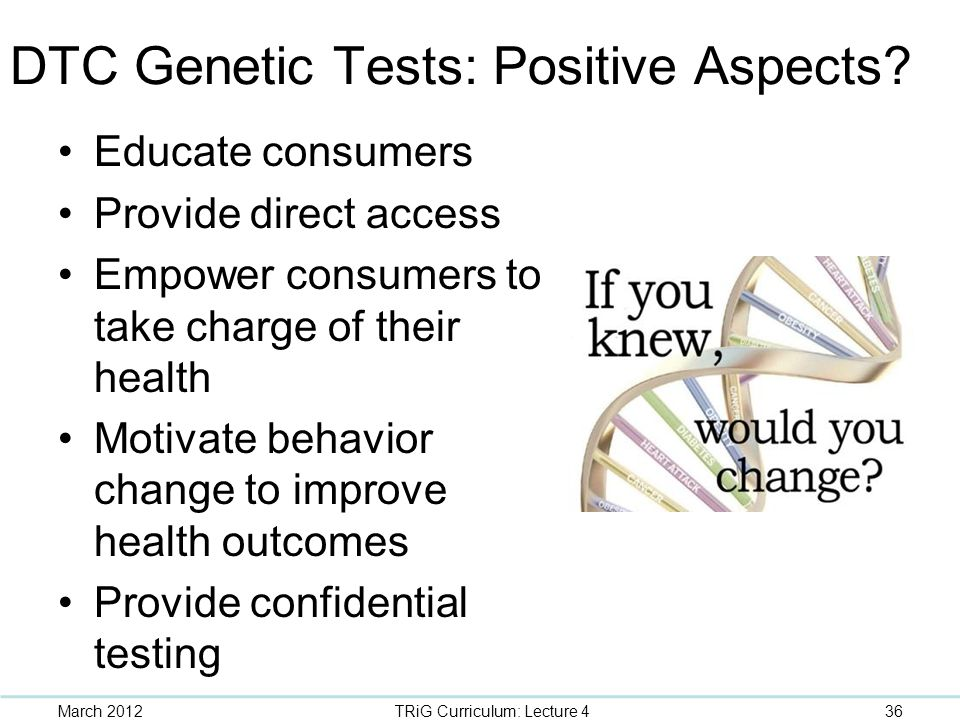 DTC Genetic Tests: Positive Aspects? Educate consumers Provide direct access Empower consumers to take charge of their health Motivate behavior change