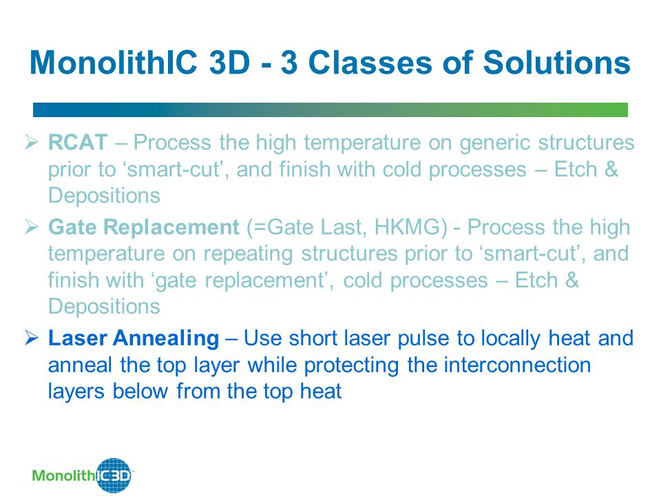 MonolithIC 3D - 3 Classes of Solutions  RCAT – Process the high temperature on generic structures prior to 'smart-cut', and finish with cold processes – Etch & Depositions  Gate Replacement (=Gate Last, HKMG) - Process the high temperature on repeating structures prior to 'smart-cut', and finish with 'gate replacement', cold processes – Etch & Depositions  Laser Annealing – Use short laser pulse to locally heat and anneal the top layer while protecting the interconnection layers below from the top heat