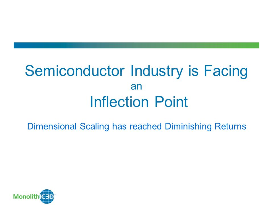 Semiconductor Industry is Facing an Inflection Point Dimensional Scaling has reached Diminishing Returns