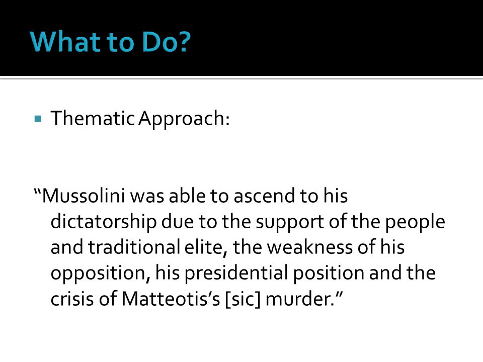 " Thematic Approach: ""Mussolini was able to ascend to his dictatorship due to the support of the people and traditional elite, the weakness of his opp"