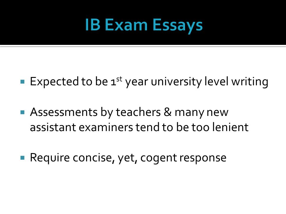  Expected to be 1 st year university level writing  Assessments by teachers & many new assistant examiners tend to be too lenient  Require concise,