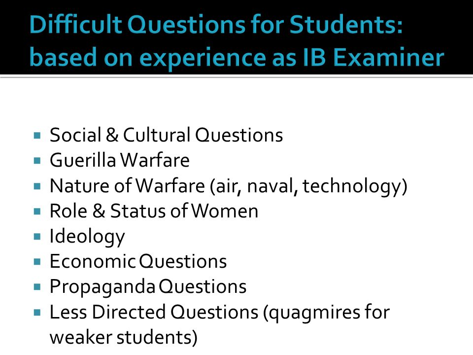  Social & Cultural Questions  Guerilla Warfare  Nature of Warfare (air, naval, technology)  Role & Status of Women  Ideology  Economic Questions