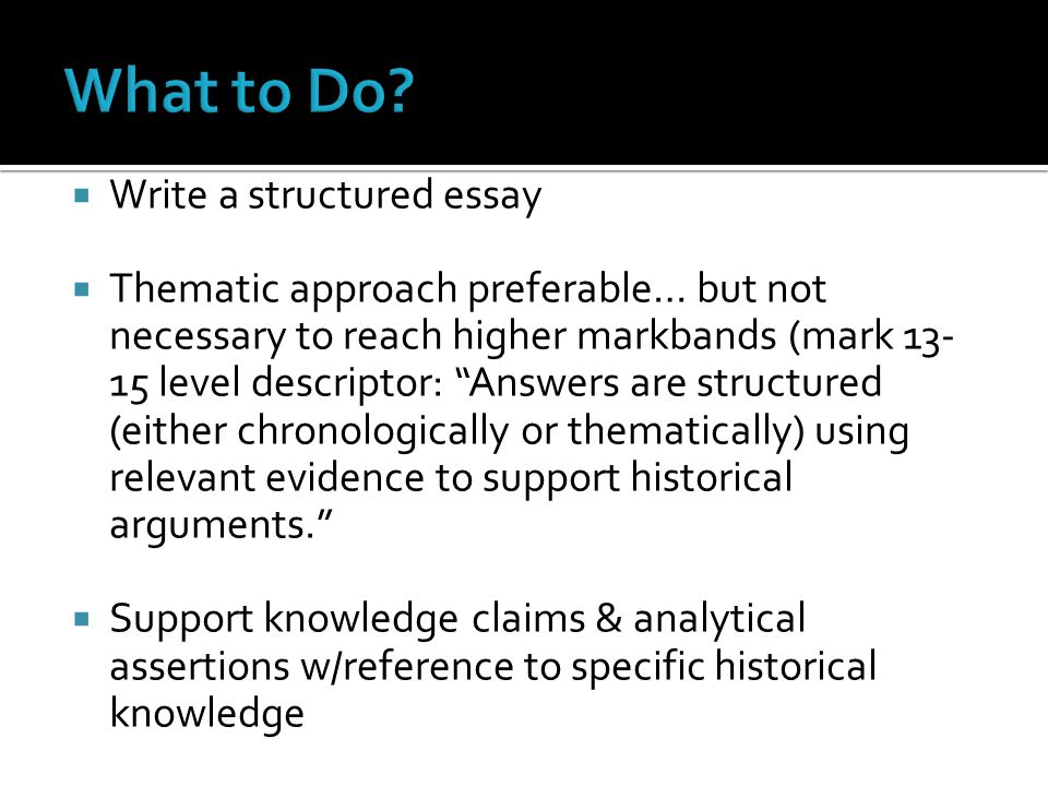 " Write a structured essay  Thematic approach preferable… but not necessary to reach higher markbands (mark 13- 15 level descriptor: ""Answers are str"