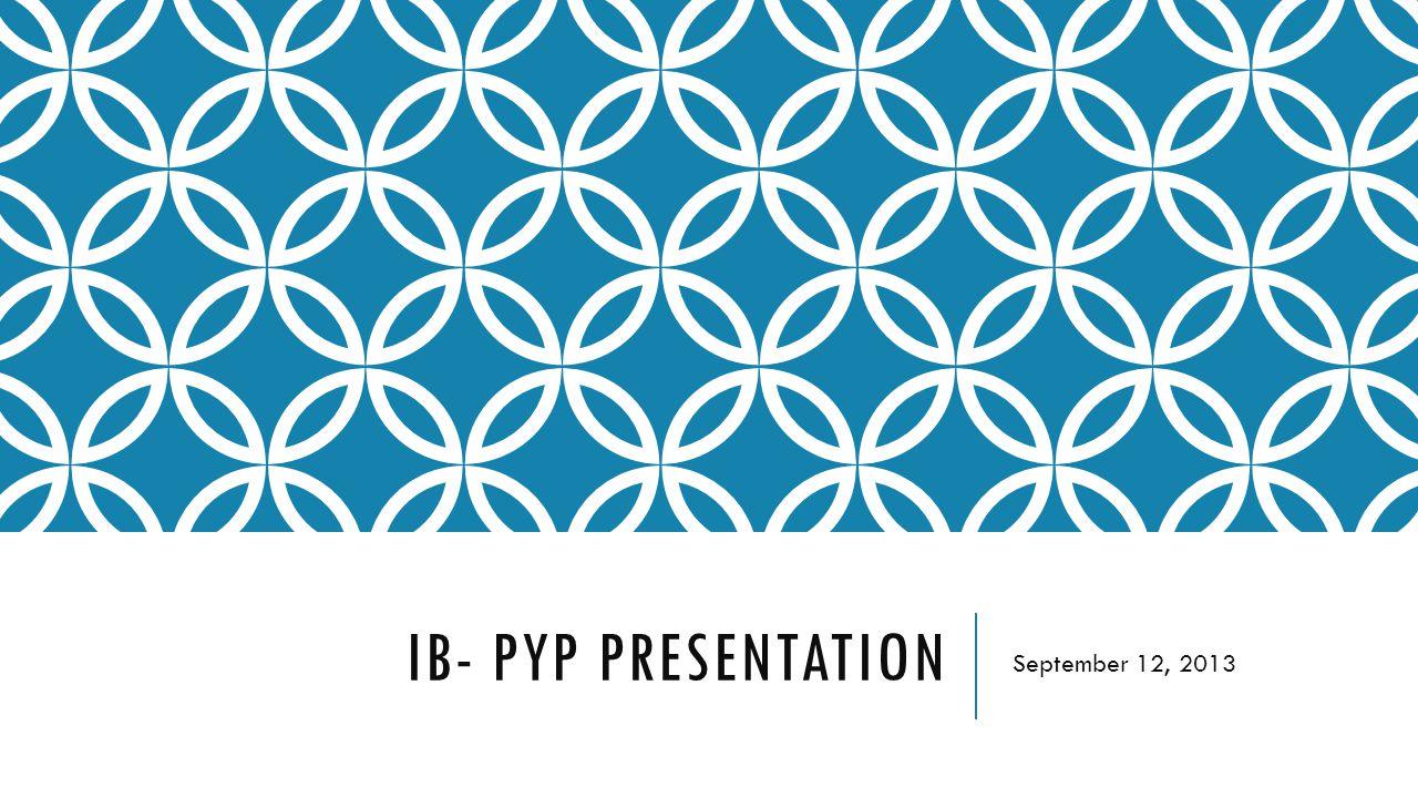 IB- PYP PRESENTATION September 12, 2013