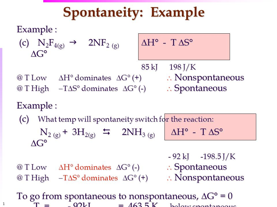 1313 Spontaneity: Example Example : (c) N 2 F 4(g)  2NF 2 (g)  H° - T  S°  G° (c) N 2 F 4(g)  2NF 2 (g)  H° - T  S°  G° 85 kJ 198 J/K @ T Low  H° dominates  G° (+)  Nonspontaneous @ T High  S° dominates  G° (-)  Spontaneous Example : (c) What temp will spontaneity switch for the reaction: (c) What temp will spontaneity switch for the reaction: N 2 (g) + 3H 2(g)  2NH 3 (g)  H° - T  S°  G° N 2 (g) + 3H 2(g)  2NH 3 (g)  H° - T  S°  G° - 92 kJ -198.5 J/K - 92 kJ -198.5 J/K @ T Low  H° dominates  G° (-)  Spontaneous @ T High  S° dominates  G° (+)  Nonspontaneous To go from spontaneous to nonspontaneous,  G° = 0 … T = - 92kJ = 463.5 K below spontaneous -0.198 kJ / K above, nonspontaneous -0.198 kJ / K above, nonspontaneous