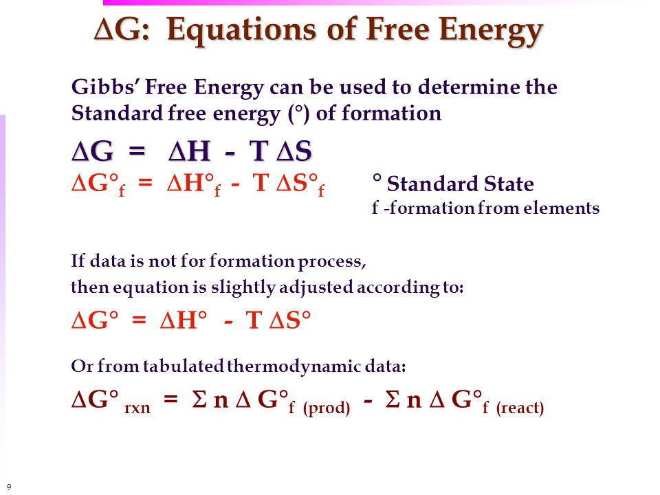 9  G: Equations of Free Energy Gibbs' Free Energy can be used to determine the Standard free energy (°) of formation  G =  H - T  S  G° f =  H° f - T  S° f ° Standard State f -formation from elements If data is not for formation process, then equation is slightly adjusted according to:  G° =  H° - T  S° Or from tabulated thermodynamic data:  G° rxn =  n  G° f (prod) -  n  G° f (react)