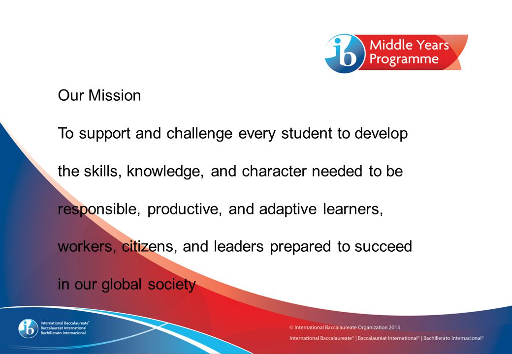 Our Mission To support and challenge every student to develop the skills, knowledge, and character needed to be responsible, productive, and adaptive learners, workers, citizens, and leaders prepared to succeed in our global society
