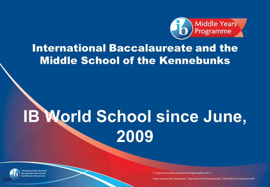 International Baccalaureate and the Middle School of the Kennebunks Date IB World School since June, 2009