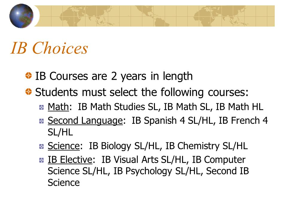 IB Choices IB Courses are 2 years in length Students must select the following courses: Math: IB Math Studies SL, IB Math SL, IB Math HL Second Langua