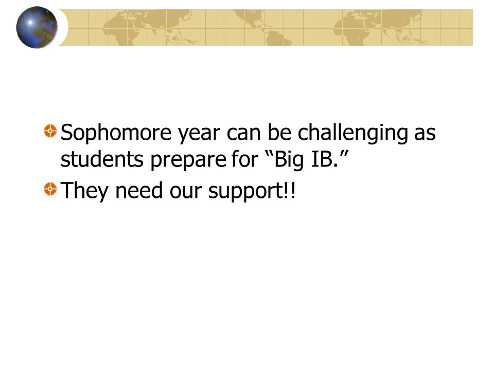 Sophomore year can be challenging as students prepare for Big IB. They need our support!!