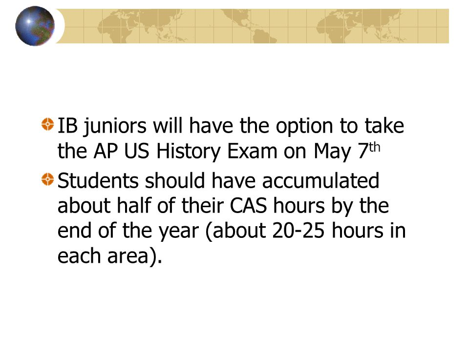 IB juniors will have the option to take the AP US History Exam on May 7 th Students should have accumulated about half of their CAS hours by the end of the year (about 20-25 hours in each area).