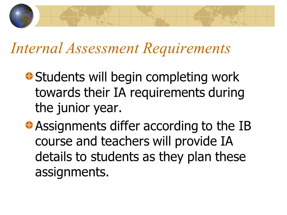 Internal Assessment Requirements Students will begin completing work towards their IA requirements during the junior year. Assignments differ accordin