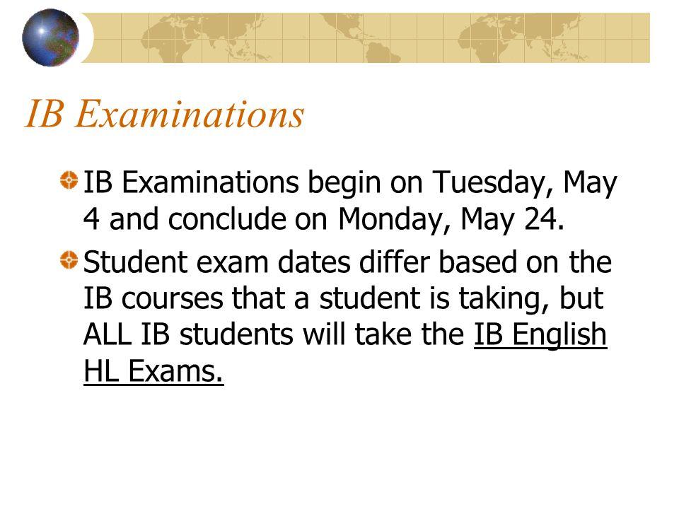 IB Examinations IB Examinations begin on Tuesday, May 4 and conclude on Monday, May 24.