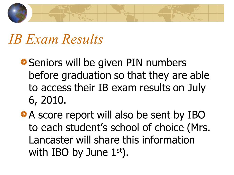 IB Exam Results Seniors will be given PIN numbers before graduation so that they are able to access their IB exam results on July 6, 2010. A score rep