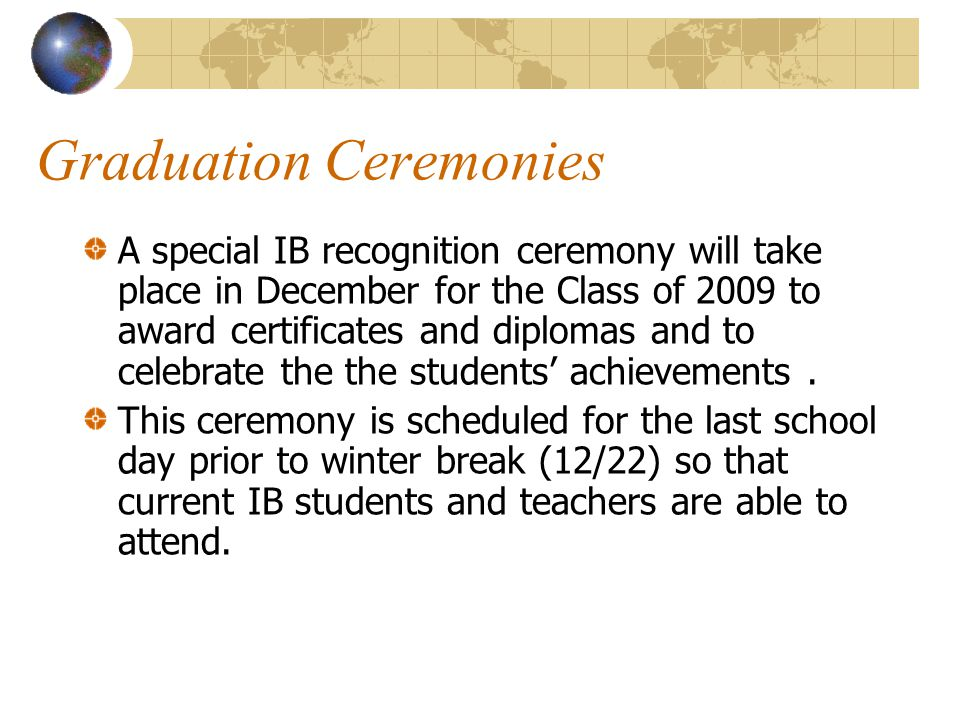 Graduation Ceremonies A special IB recognition ceremony will take place in December for the Class of 2009 to award certificates and diplomas and to ce