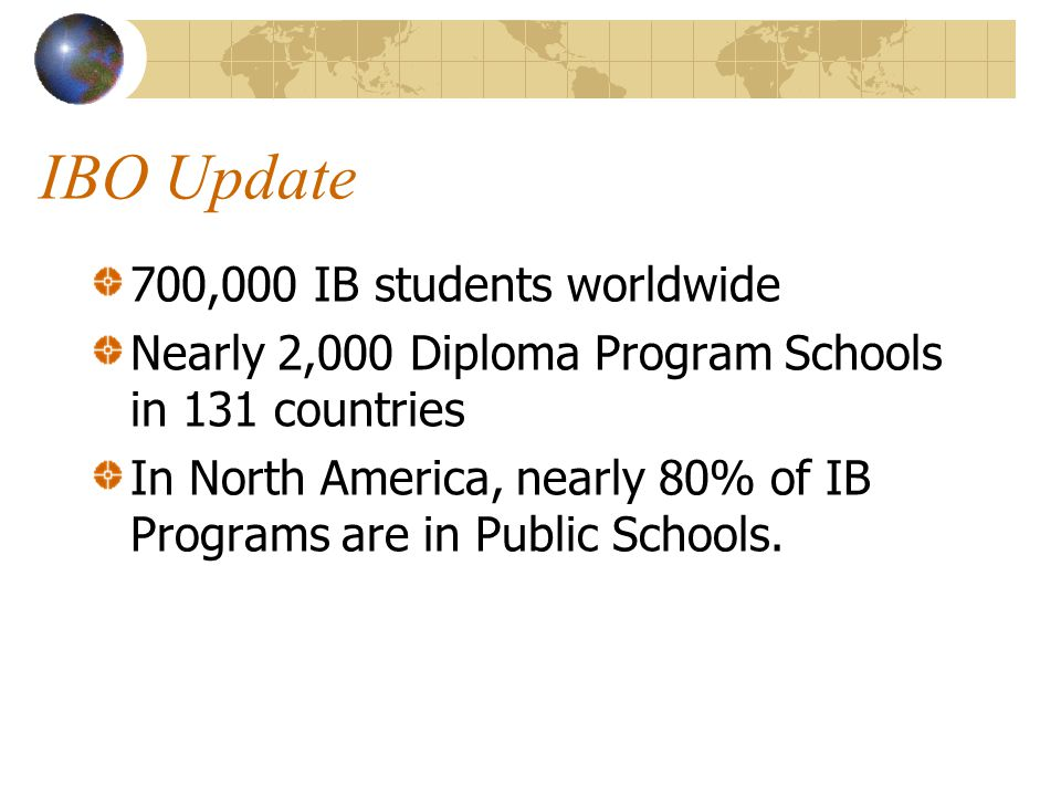 IBO Update 700,000 IB students worldwide Nearly 2,000 Diploma Program Schools in 131 countries In North America, nearly 80% of IB Programs are in Publ