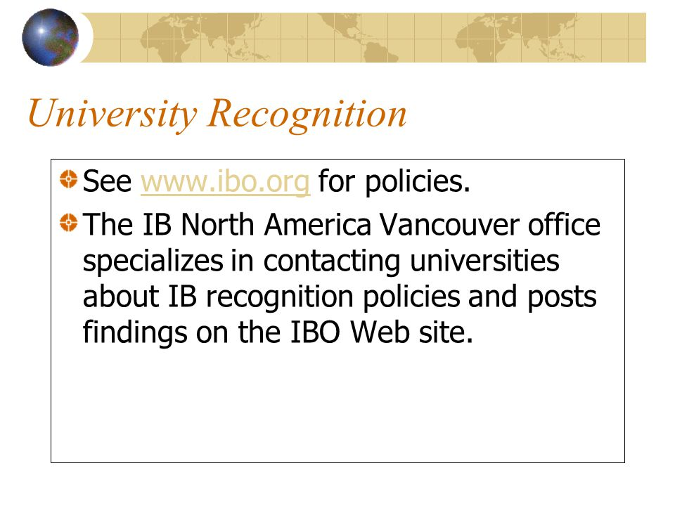 University Recognition See www.ibo.org for policies.www.ibo.org The IB North America Vancouver office specializes in contacting universities about IB recognition policies and posts findings on the IBO Web site.