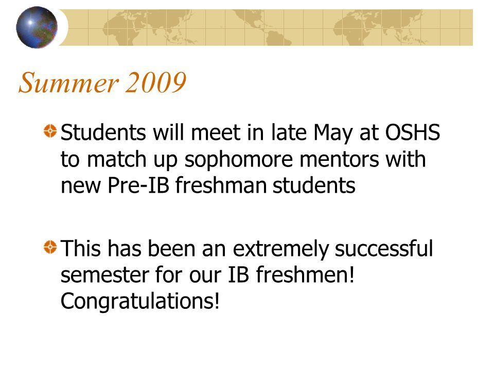 Summer 2009 Students will meet in late May at OSHS to match up sophomore mentors with new Pre-IB freshman students This has been an extremely successful semester for our IB freshmen.