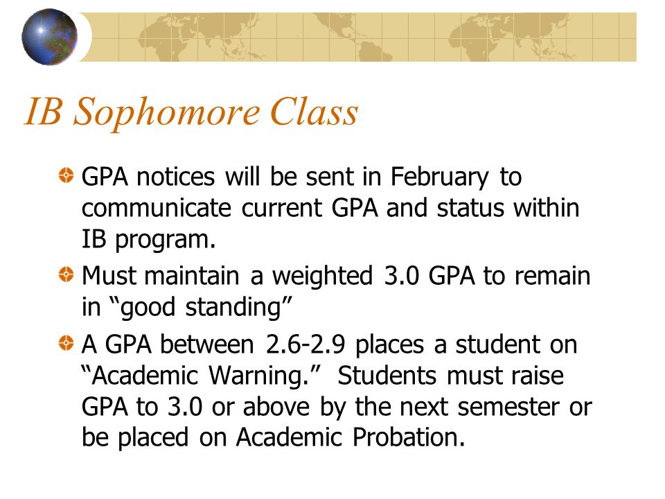 IB Sophomore Class GPA notices will be sent in February to communicate current GPA and status within IB program. Must maintain a weighted 3.0 GPA to r