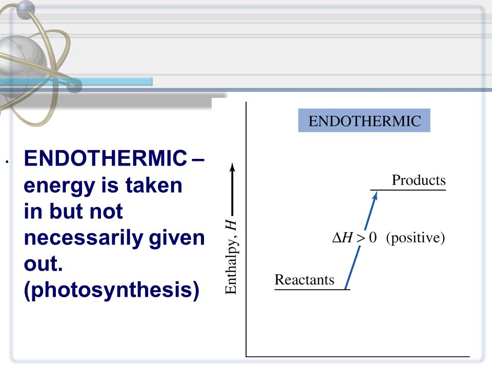 ENDOTHERMIC – energy is taken in but not necessarily given out. (photosynthesis)