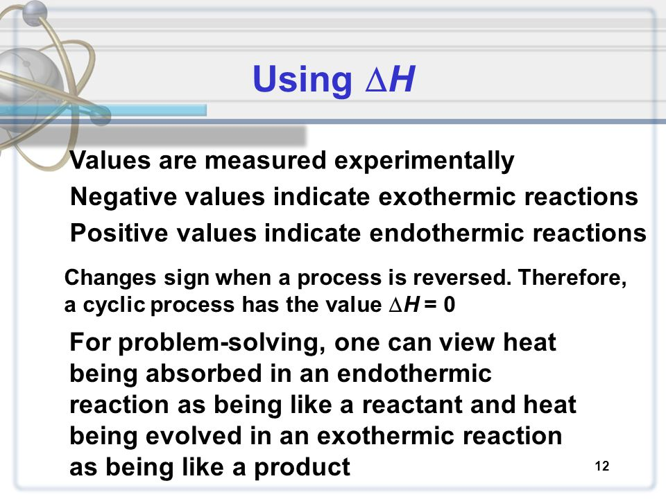 Using  H 12 Values are measured experimentally Negative values indicate exothermic reactions Positive values indicate endothermic reactions Changes s