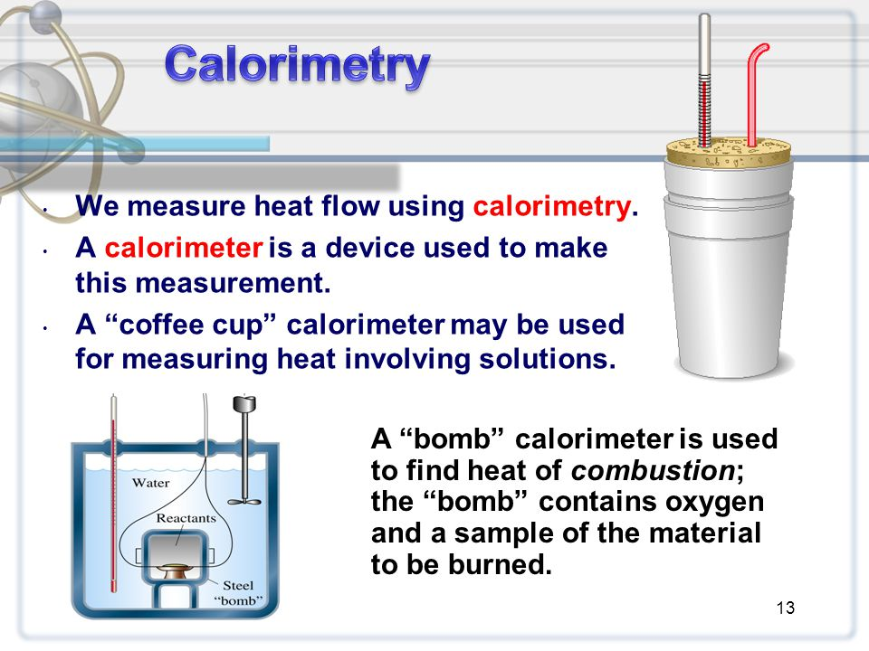 """We measure heat flow using calorimetry. A calorimeter is a device used to make this measurement. A """"coffee cup"""" calorimeter may be used for measuring"""
