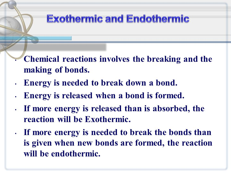 Chemical reactions involves the breaking and the making of bonds. Energy is needed to break down a bond. Energy is released when a bond is formed. If