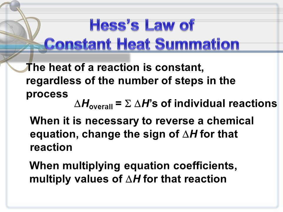 The heat of a reaction is constant, regardless of the number of steps in the process  H overall =  H's of individual reactions When it is necessary to reverse a chemical equation, change the sign of  H for that reaction When multiplying equation coefficients, multiply values of  H for that reaction
