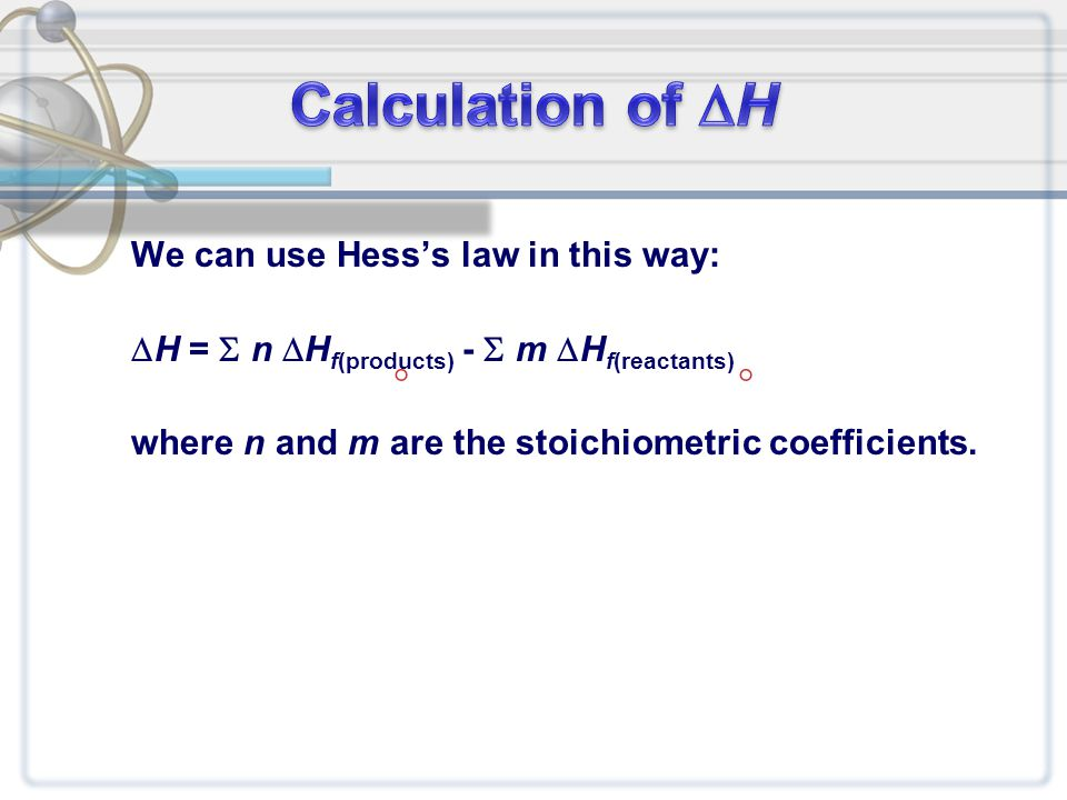 We can use Hess's law in this way:  H =  n  H f(products) -  m  H f(reactants) where n and m are the stoichiometric coefficients. 