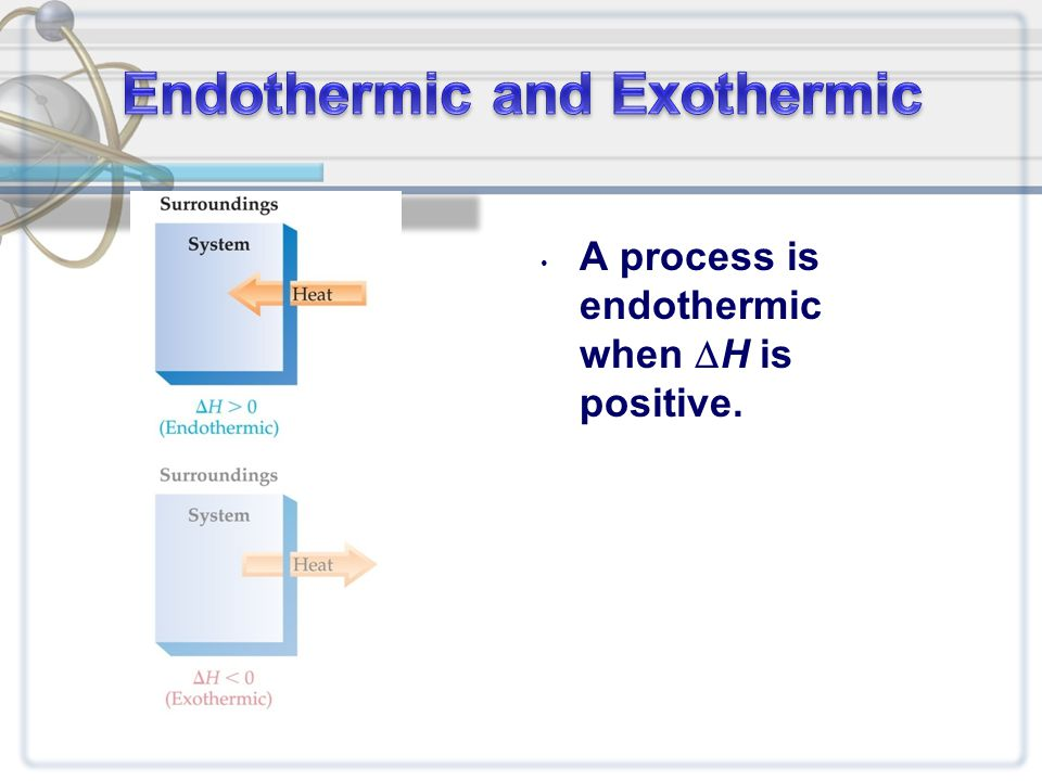 A process is endothermic when  H is positive.