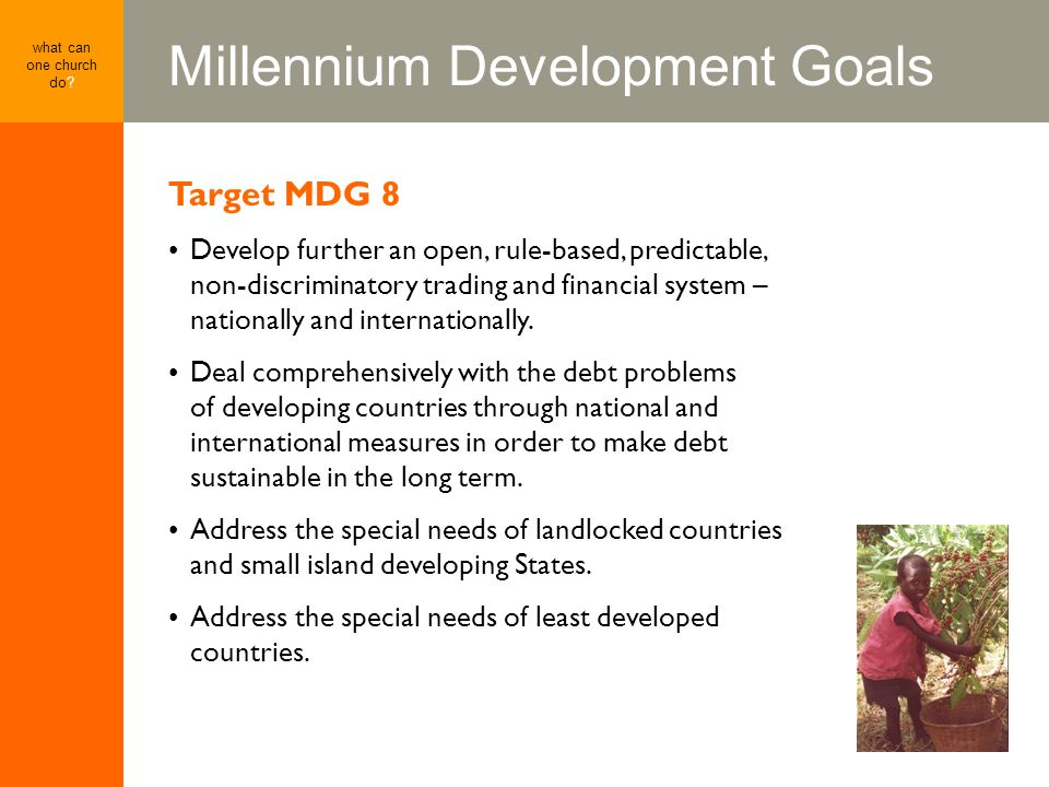 Millennium Development Goals what can one church do? Target MDG 8 Develop further an open, rule-based, predictable, non-discriminatory trading and fin