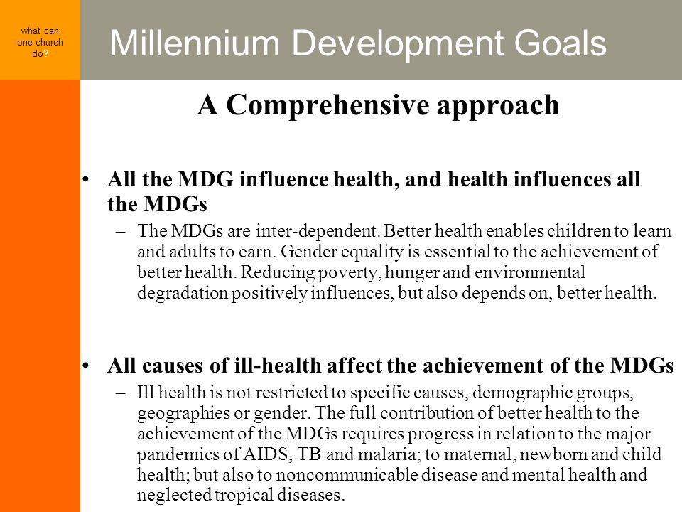 Millennium Development Goals what can one church do? A Comprehensive approach All the MDG influence health, and health influences all the MDGs –The MD