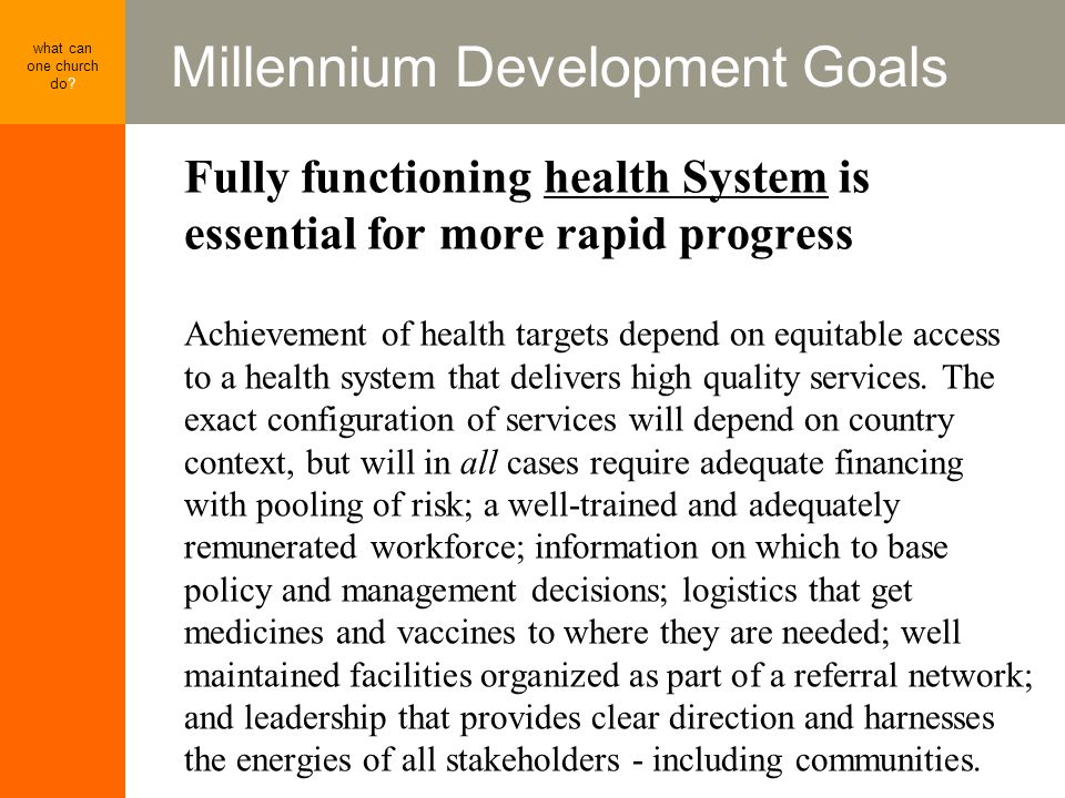 Millennium Development Goals what can one church do? Fully functioning health System is essential for more rapid progress Achievement of health target