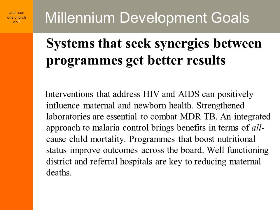 Millennium Development Goals what can one church do? Systems that seek synergies between programmes get better results Interventions that address HIV