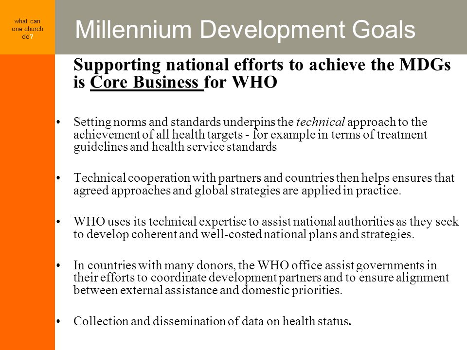 Millennium Development Goals what can one church do? Supporting national efforts to achieve the MDGs is Core Business for WHO Setting norms and standa