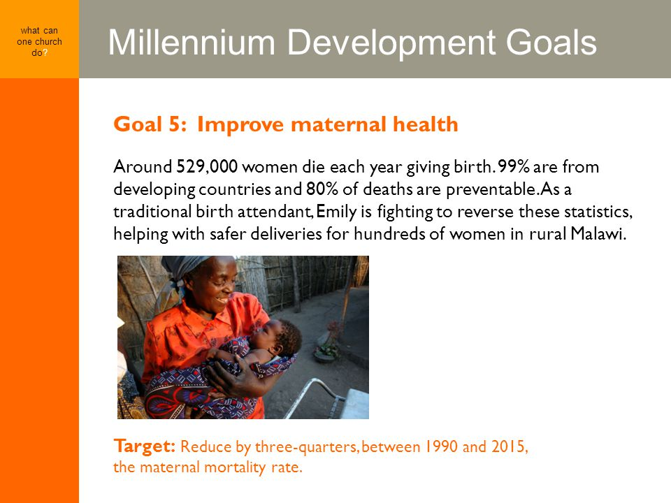 Millennium Development Goals what can one church do? Goal 5: Improve maternal health Around 529,000 women die each year giving birth. 99% are from dev