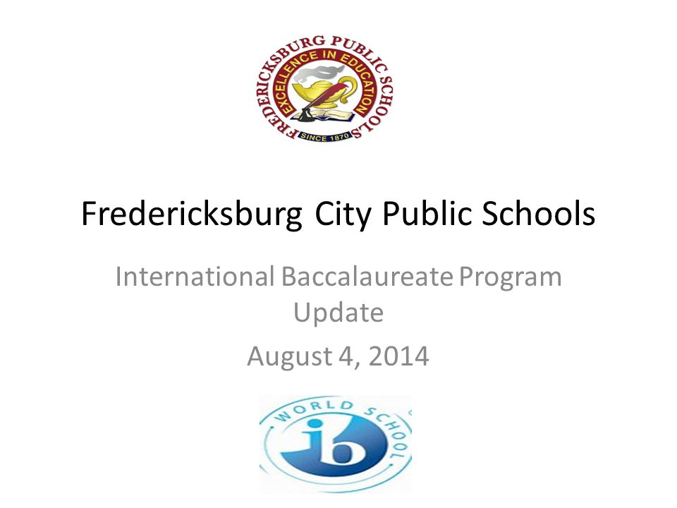 International Baccalaureate Background Founded in 1968, working with 3,859 schools in 148 countries Mission is to create a better, peaceful world through education Recognized as the most rigorous academic program available to school divisions High quality programs to improve teaching and learning of diverse and inclusive communities