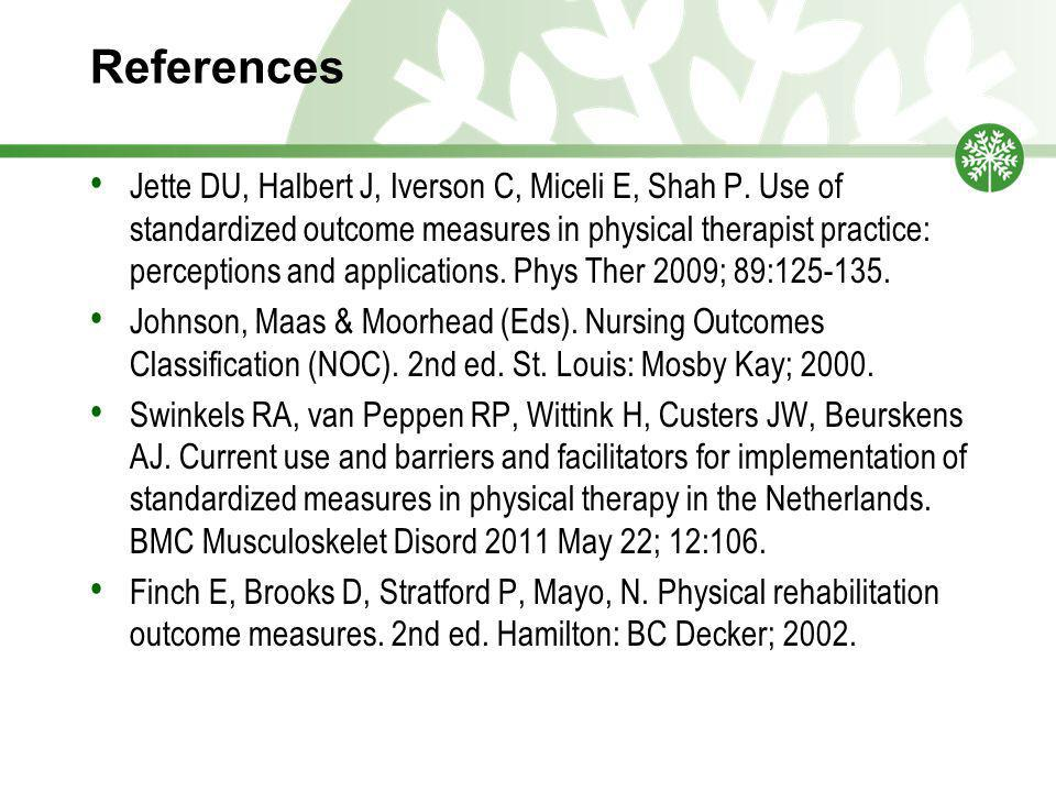 References Jette DU, Halbert J, Iverson C, Miceli E, Shah P. Use of standardized outcome measures in physical therapist practice: perceptions and appl