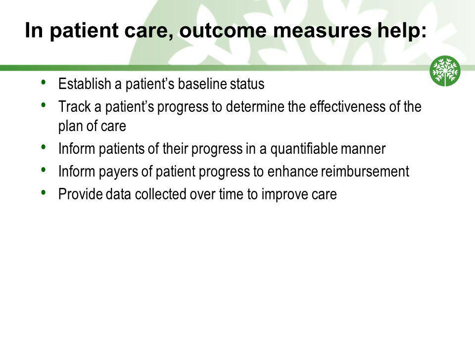 In patient care, outcome measures help: Establish a patient's baseline status Track a patient's progress to determine the effectiveness of the plan of care Inform patients of their progress in a quantifiable manner Inform payers of patient progress to enhance reimbursement Provide data collected over time to improve care