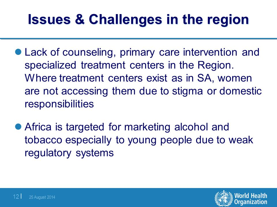 25 August 2014 12 | Issues & Challenges in the region Lack of counseling, primary care intervention and specialized treatment centers in the Region. W