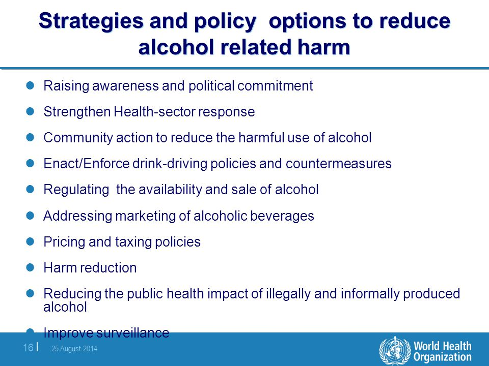 25 August 2014 16 | Strategies and policy options to reduce alcohol related harm Raising awareness and political commitment Strengthen Health-sector r